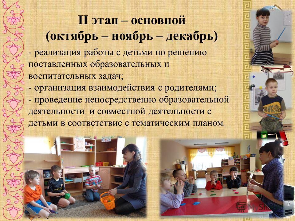 II этап – основной (октябрь – ноябрь – декабрь) - реализация работы с детьми по решению поставленных образовательных и воспитательных задач; - организация взаимодействия с родителями; - проведение непосредственно образовательной деятельности и совмес