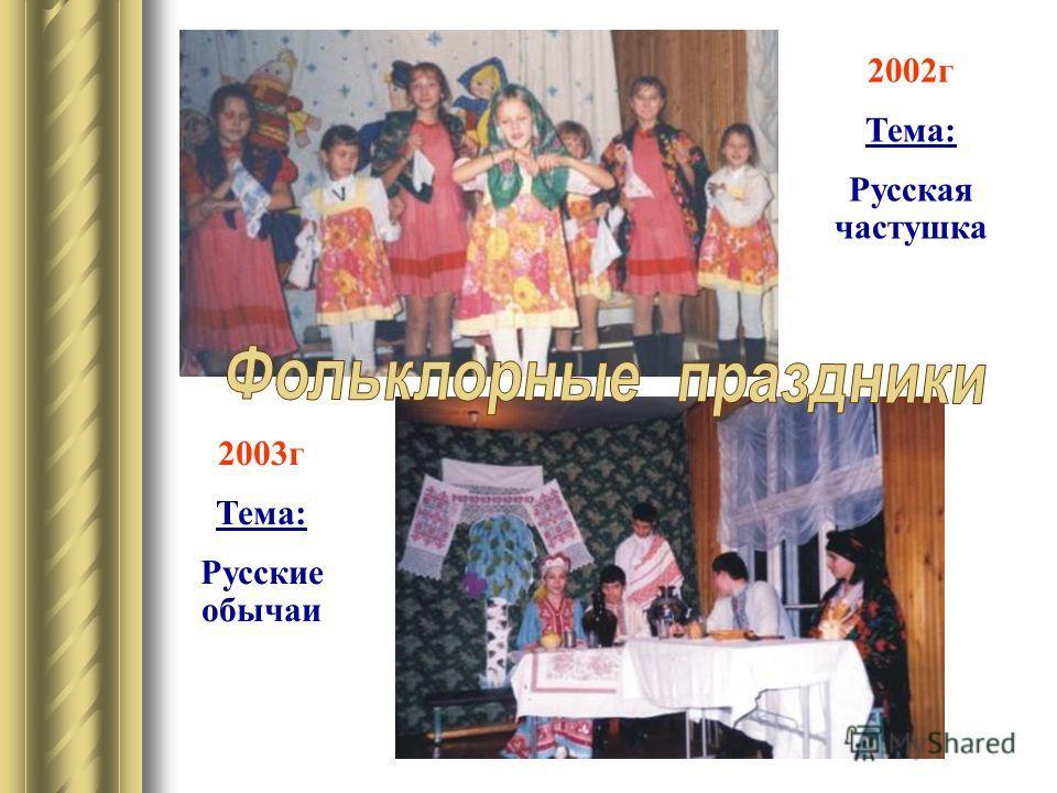 2003г Тема: Русские обычаи 2002г Тема: Русская частушка