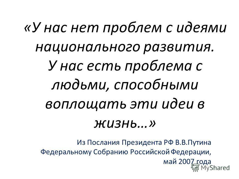 «У нас нет проблем с идеями национального развития. У нас есть проблема с людьми, способными воплощать эти идеи в жизнь…» Из Послания Президента РФ В.В.Путина Федеральному Собранию Российской Федерации, май 2007 года