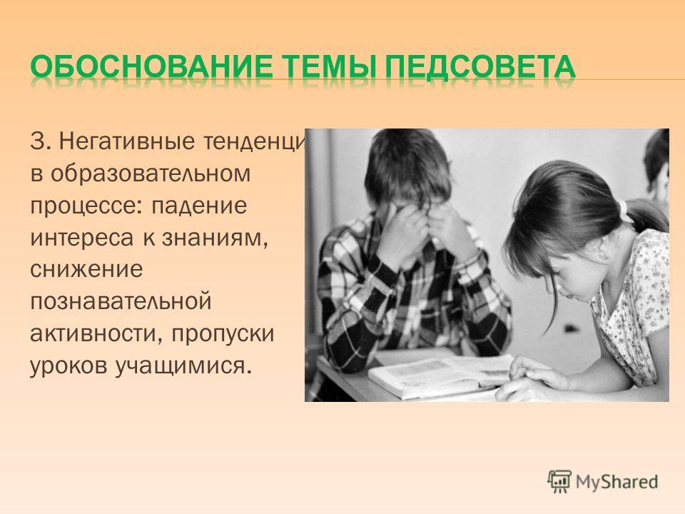 3. Негативные тенденции в образовательном процессе: падение интереса к знаниям, снижение познавательной активности, пропуски уроков учащимися.