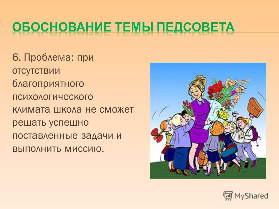 6. Проблема: при отсутствии благоприятного психологического климата школа не сможет решать успешно поставленные задачи и выполнить миссию.