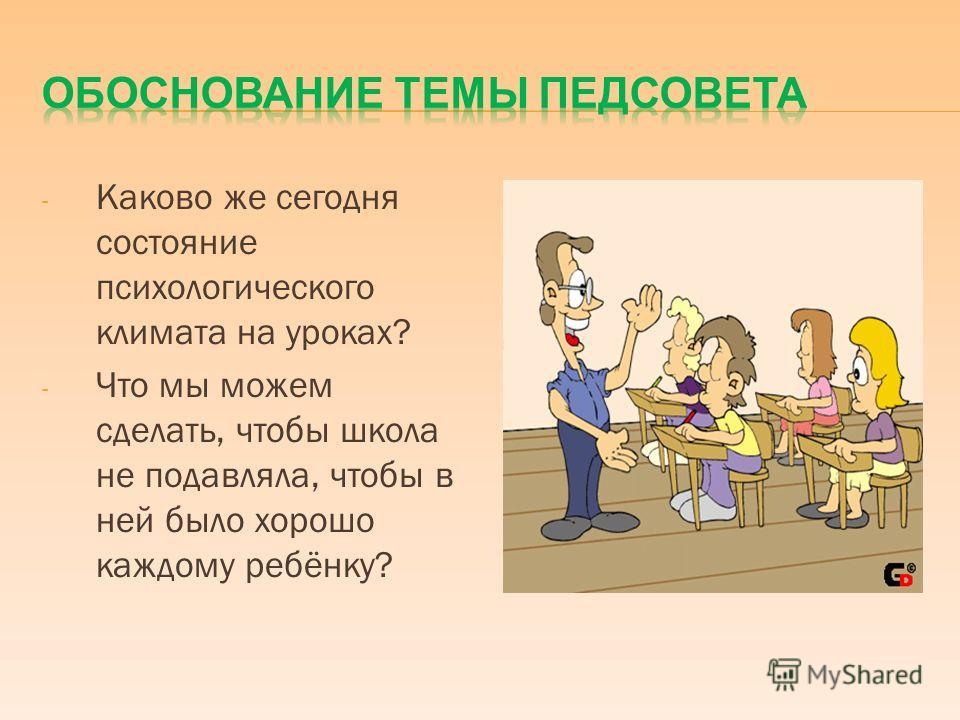 - Каково же сегодня состояние психологического климата на уроках? - Что мы можем сделать, чтобы школа не подавляла, чтобы в ней было хорошо каждому ребёнку?
