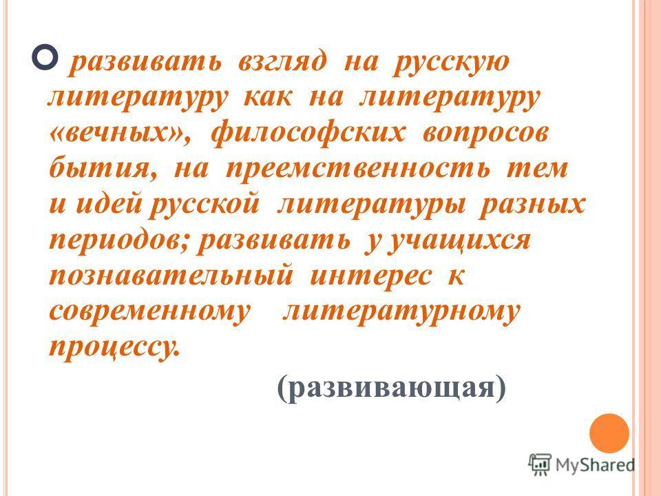 развивать взгляд на русскую литературу как на литературу «вечных», философских вопросов бытия, на преемственность тем и идей русской литературы разных периодов; развивать у учащихся познавательный интерес к современному литературному процессу. (разви