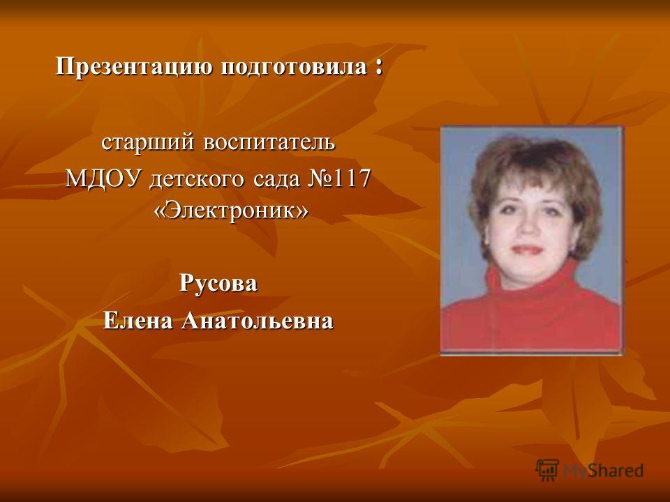 Презентацию подготовила : старший воспитатель МДОУ детского сада 117 «Электроник» Русова Елена Анатольевна