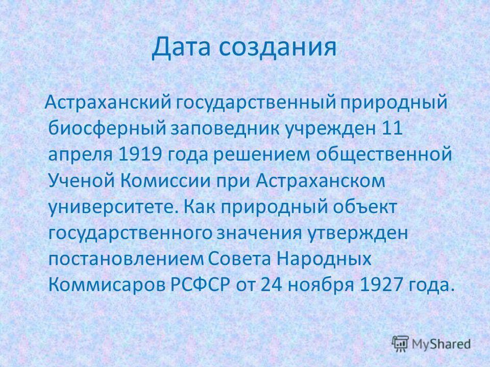 Дата создания Астраханский государственный природный биосферный заповедник учрежден 11 апреля 1919 года решением общественной Ученой Комиссии при Астраханском университете. Как природный объект государственного значения утвержден постановлением Совет