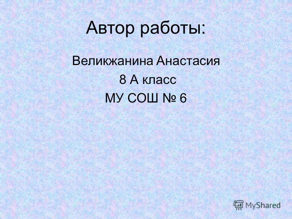 Автор работы: Великжанина Анастасия 8 А класс МУ СОШ 6