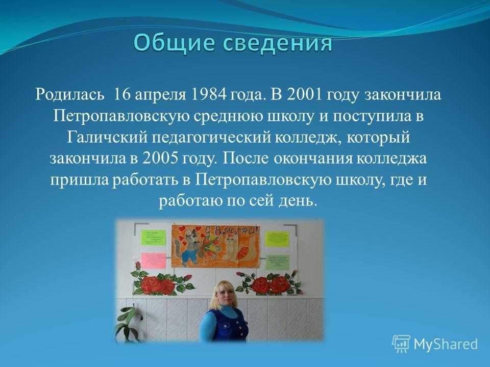 Родилась 16 апреля 1984 года. В 2001 году закончила Петропавловскую среднюю школу и поступила в Галичский педагогический колледж, который закончила в 2005 году. После окончания колледжа пришла работать в Петропавловскую школу, где и работаю по сей де