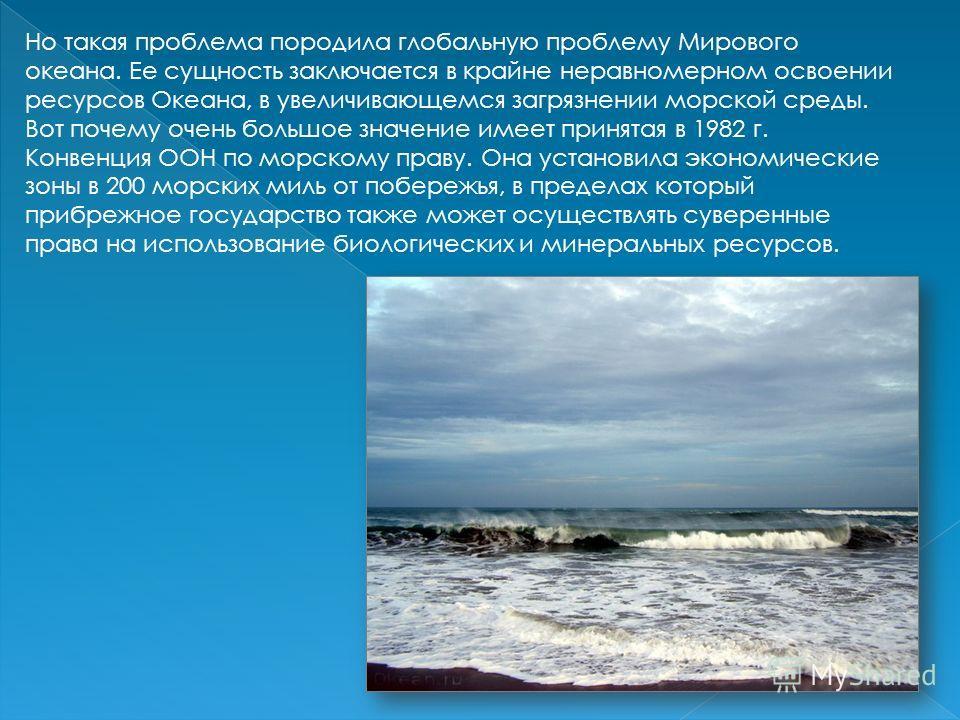 Но такая проблема породила глобальную проблему Мирового океана. Ее сущность заключается в крайне неравномерном освоении ресурсов Океана, в увеличивающемся загрязнении морской среды. Вот почему очень большое значение имеет принятая в 1982 г. Конвенция