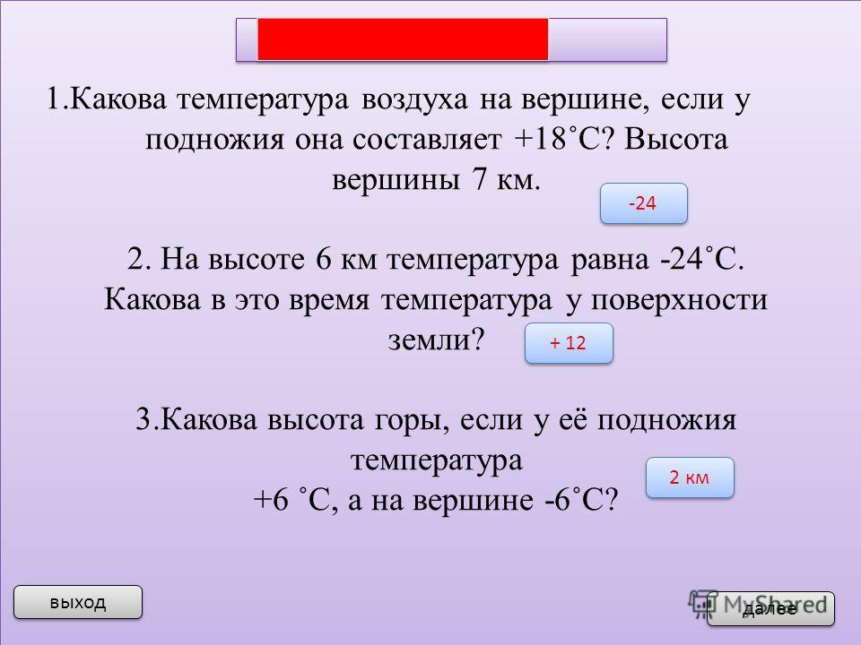 выход далее 1.Какова температура воздуха на вершине, если у подножия она составляет +18˚С? Высота вершины 7 км. 2. На высоте 6 км температура равна -24˚С. Какова в это время температура у поверхности земли? 3.Какова высота горы, если у её подножия те