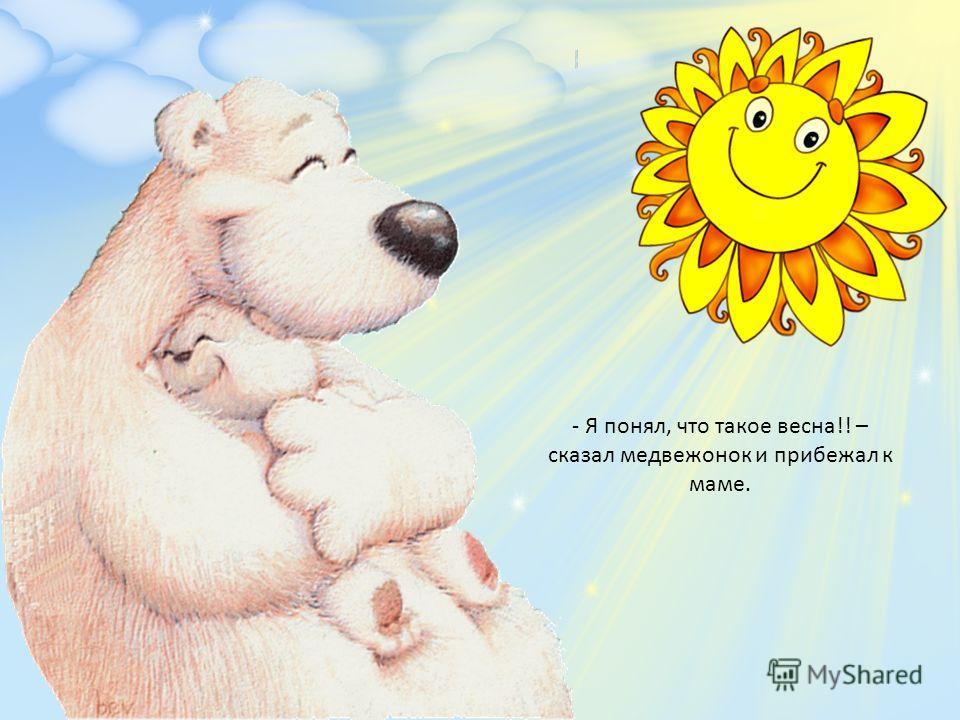 - Я понял, что такое весна!! – сказал медвежонок и прибежал к маме.