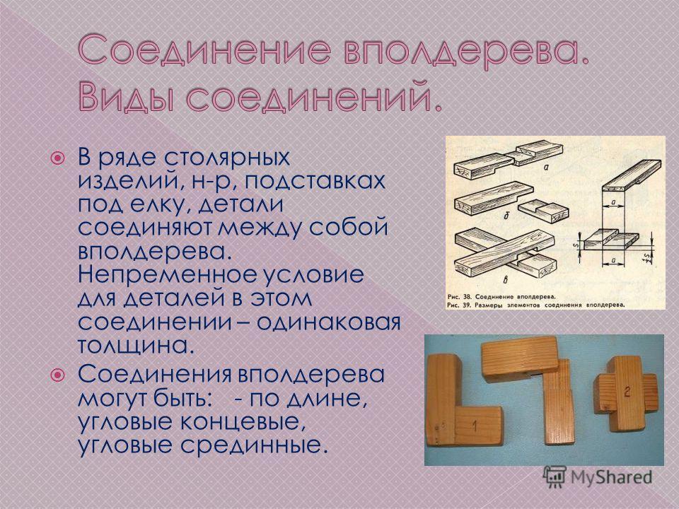 В ряде столярных изделий, н-р, подставках под елку, детали соединяют между собой вполдерева. Непременное условие для деталей в этом соединении – одинаковая толщина. Соединения вполдерева могут быть: - по длине, угловые концевые, угловые срединные.