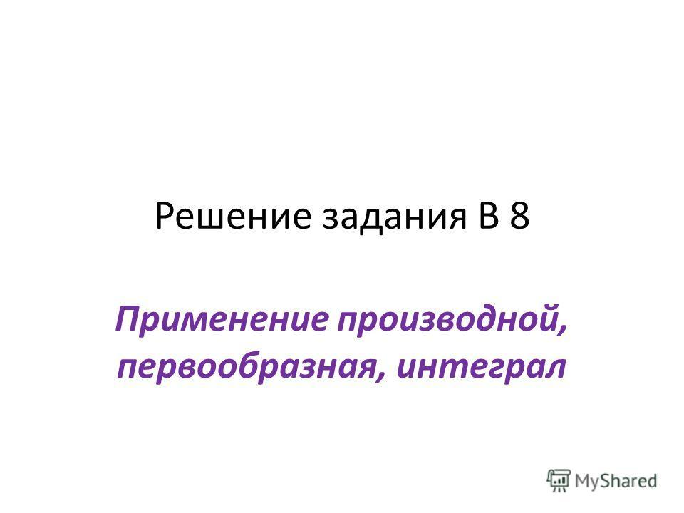 Решение задания В 8 Применение производной, первообразная, интеграл