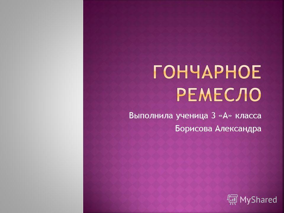 Выполнила ученица 3 «А» класса Борисова Александра