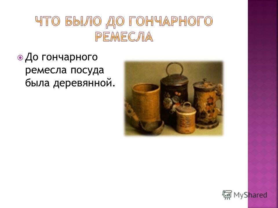 До гончарного ремесла посуда была деревянной.