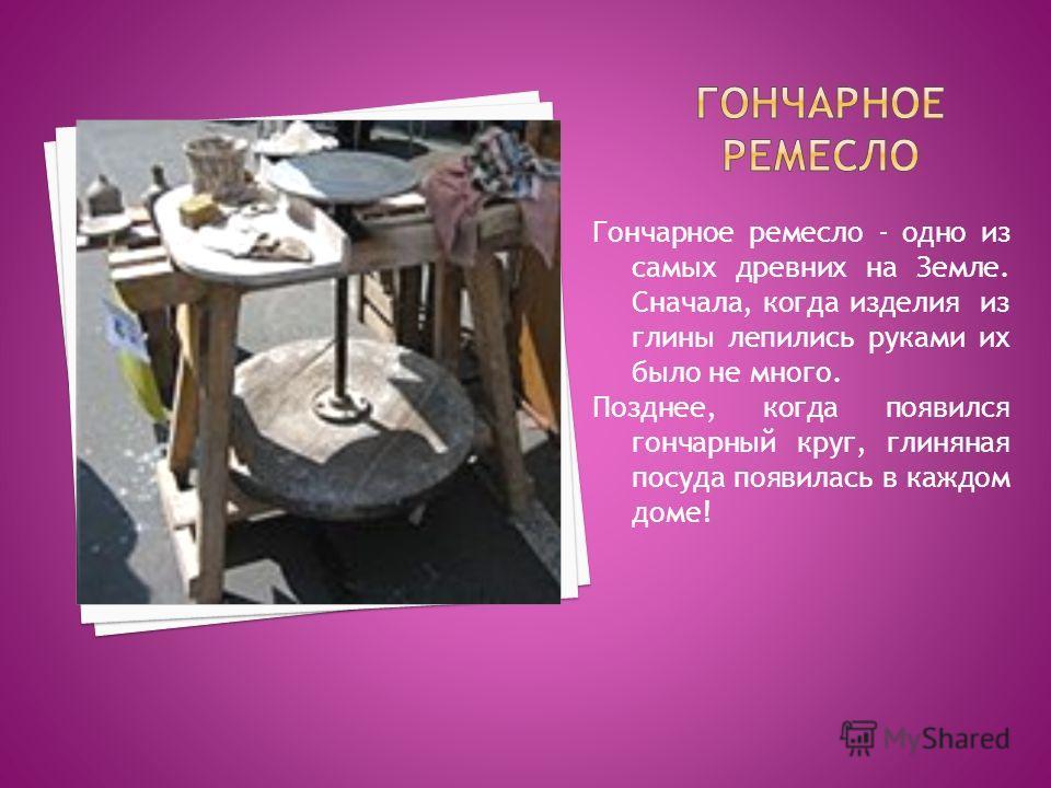 Гончарное ремесло - одно из самых древних на Земле. Сначала, когда изделия из глины лепились руками их было не много. Позднее, когда появился гончарный круг, глиняная посуда появилась в каждом доме!