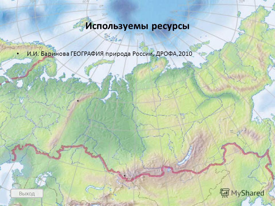 Выход Используемы ресурсы И.И. Баринова ГЕОГРАФИЯ природа России, ДРОФА,2010