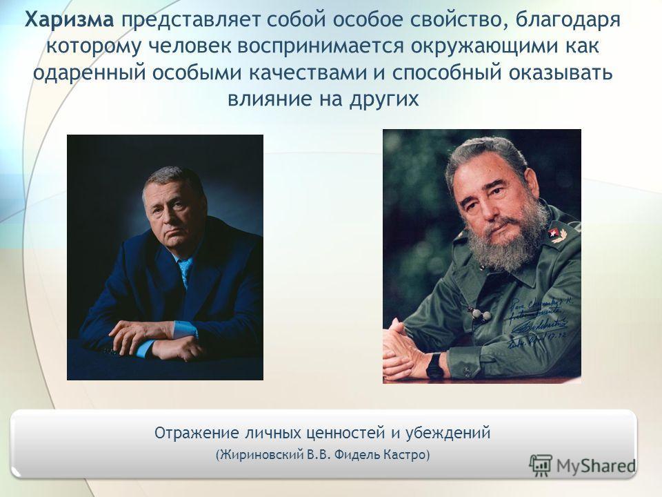 Харизма представляет собой особое свойство, благодаря которому человек воспринимается окружающими как одаренный особыми качествами и способный оказывать влияние на других Отражение личных ценностей и убеждений (Жириновский В.В. Фидель Кастро)