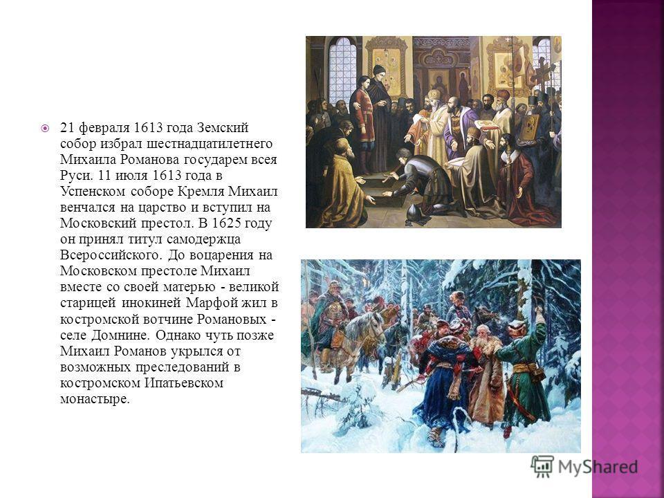 21 февраля 1613 года Земский собор избрал шестнадцатилетнего Михаила Романова государем всея Руси. 11 июля 1613 года в Успенском соборе Кремля Михаил венчался на царство и вступил на Московский престол. В 1625 году он принял титул самодержца Всеросси