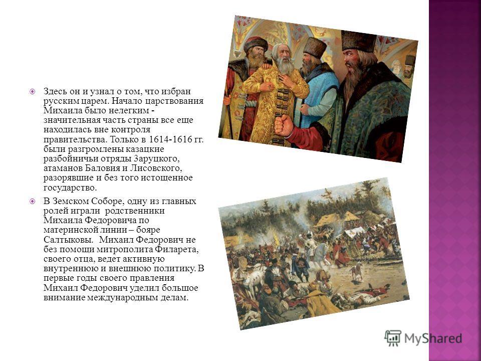 Здесь он и узнал о том, что избран русским царем. Начало царствования Михаила было нелегким - значительная часть страны все еще находилась вне контроля правительства. Только в 1614-1616 гг. были разгромлены казацкие разбойничьи отряды 3аруцкого, атам