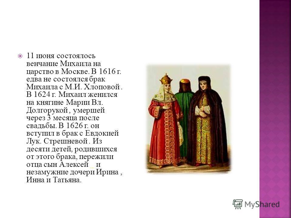 11 июня состоялось венчание Михаила на царство в Москве. В 1616 г. едва не состоялся брак Михаила с М.И. Хлоповой. В 1624 г. Михаил женился на княгине Марии Вл. Долгорукой, умершей через 3 месяца после свадьбы. В 1626 г. он вступил в брак с Евдокией