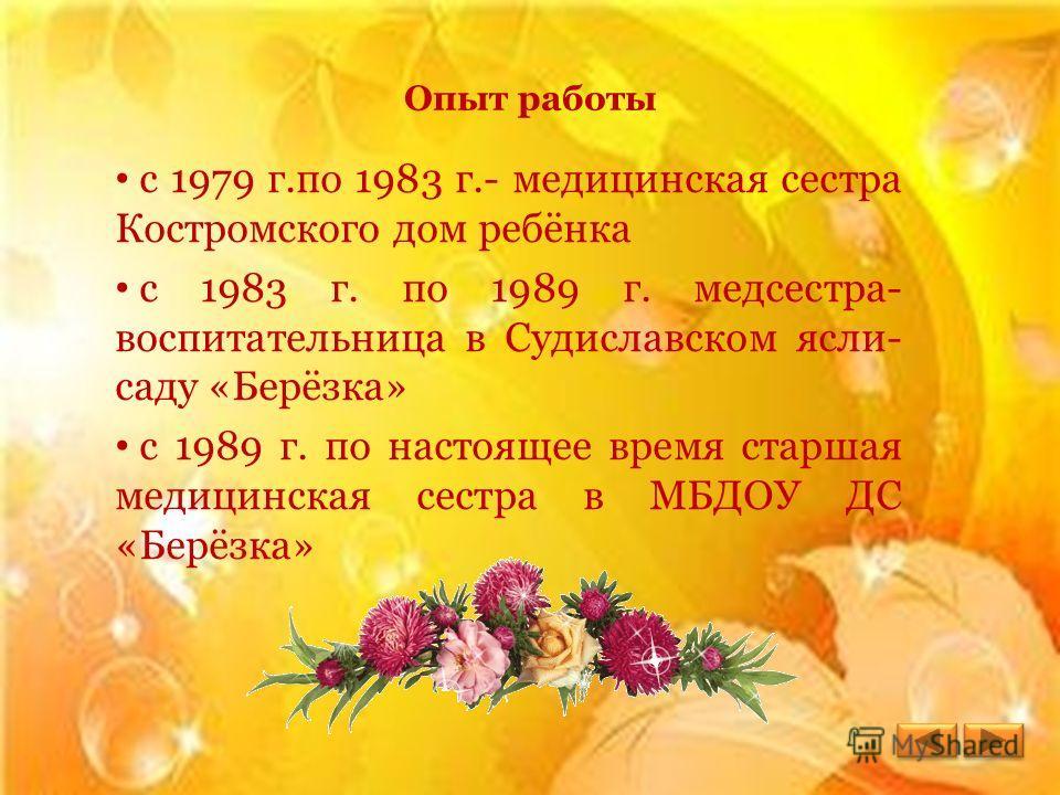Опыт работы с 1979 г.по 1983 г.- медицинская сестра Костромского дом ребёнка с 1983 г. по 1989 г. медсестра- воспитательница в Судиславском ясли- саду «Берёзка» с 1989 г. по настоящее время старшая медицинская сестра в МБДОУ ДС «Берёзка»