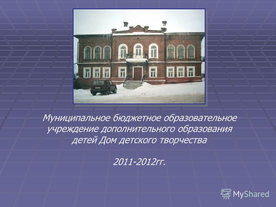Муниципальное бюджетное образовательное учреждение дополнительного образования детей Дом детского творчества 2011-2012гг.