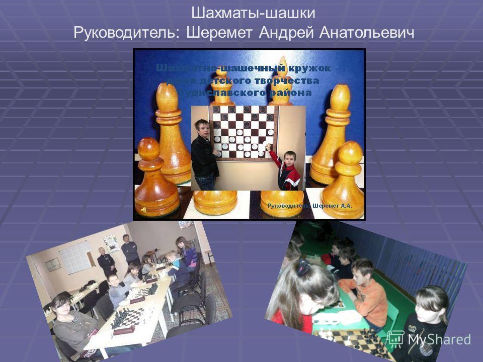 Шахматы-шашки Руководитель: Шеремет Андрей Анатольевич