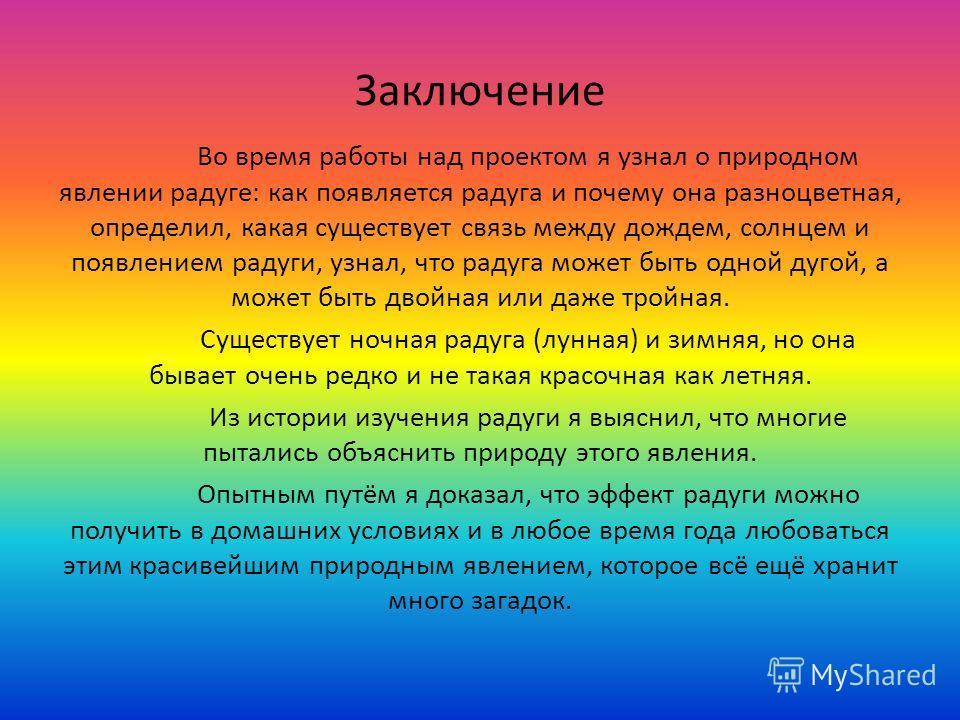 Заключение Во время работы над проектом я узнал о природном явлении радуге: как появляется радуга и почему она разноцветная, определил, какая существует связь между дождем, солнцем и появлением радуги, узнал, что радуга может быть одной дугой, а може