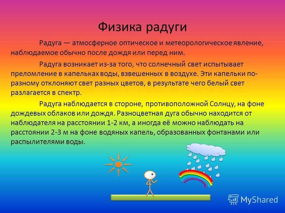 Физика радуги Радуга атмосферное оптическое и метеорологическое явление, наблюдаемое обычно после дождя или перед ним. Радуга возникает из-за того, что солнечный свет испытывает преломление в капельках воды, взвешенных в воздухе. Эти капельки по- раз