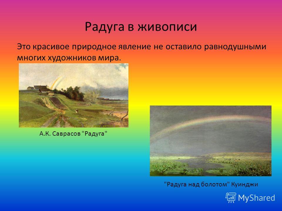 Радуга в живописи Это красивое природное явление не оставило равнодушными многих художников мира. А.К. Саврасов Радуга Радуга над болотом Куинджи