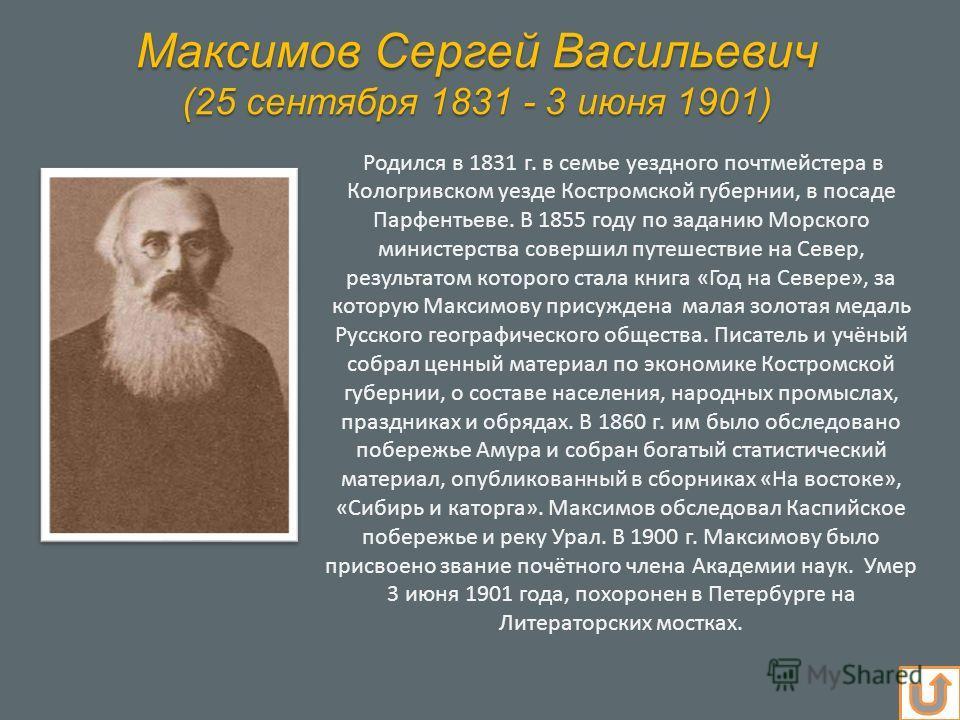 Максимов Сергей Васильевич (25 сентября 1831 - 3 июня 1901) Родился в 1831 г. в семье уездного почтмейстера в Кологривском уезде Костромской губернии, в посаде Парфентьеве. В 1855 году по заданию Морского министерства совершил путешествие на Север, р