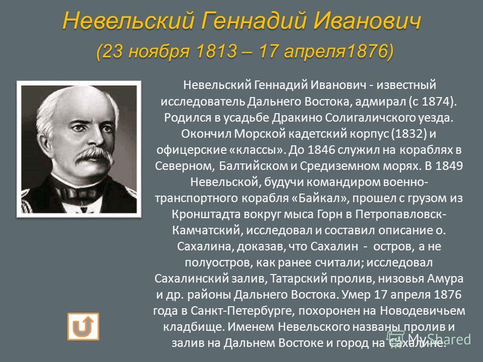 Невельский Геннадий Иванович (23 ноября 1813 – 17 апреля1876) Невельский Геннадий Иванович - известный исследователь Дальнего Востока, адмирал (с 1874). Родился в усадьбе Дракино Солигаличского уезда. Окончил Морской кадетский корпус (1832) и офицерс