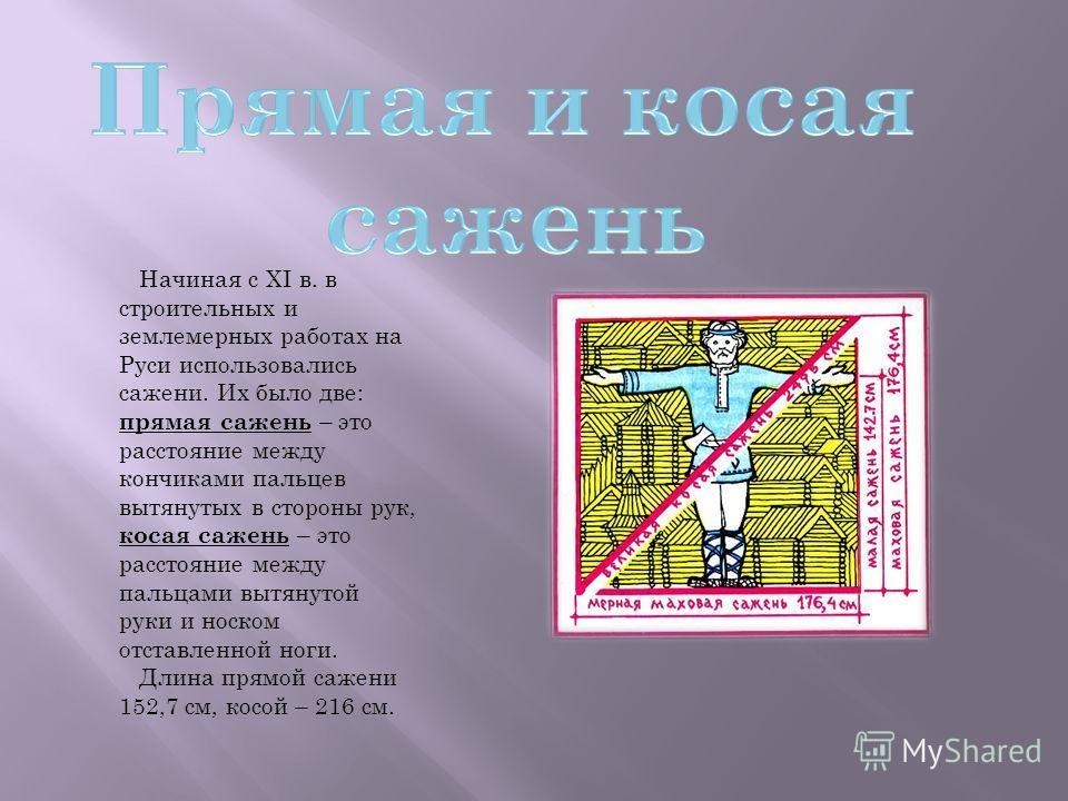 Начиная с XI в. в строительных и землемерных работах на Руси использовались сажени. Их было две: прямая сажень – это расстояние между кончиками пальцев вытянутых в стороны рук, косая сажень – это расстояние между пальцами вытянутой руки и носком отст