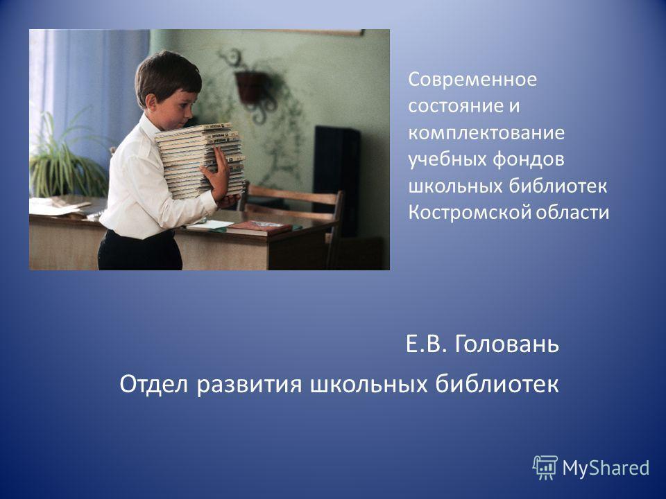 Современное состояние и комплектование учебных фондов школьных библиотек Костромской области Е.В. Головань Отдел развития школьных библиотек