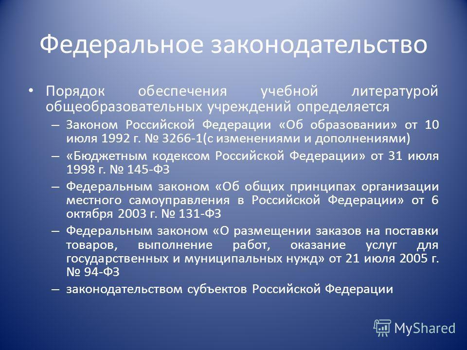 Федеральное законодательство Порядок обеспечения учебной литературой общеобразовательных учреждений определяется – Законом Российской Федерации «Об образовании» от 10 июля 1992 г. 3266-1(с изменениями и дополнениями) – «Бюджетным кодексом Российской