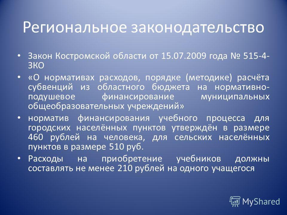 Региональное законодательство Закон Костромской области от 15.07.2009 года 515-4- ЗКО «О нормативах расходов, порядке (методике) расчёта субвенций из областного бюджета на нормативно- подушевое финансирование муниципальных общеобразовательных учрежде