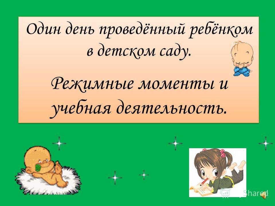 Один день проведённый ребёнком в детском саду. Режимные моменты и учебная деятельность. Один день проведённый ребёнком в детском саду. Режимные моменты и учебная деятельность.