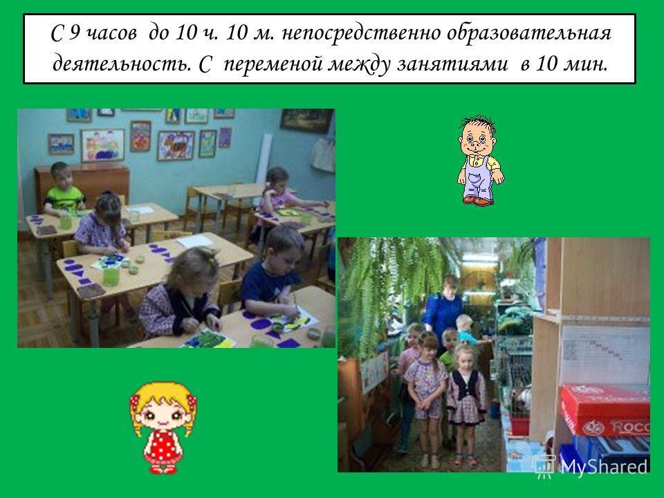С 9 часов до 10 ч. 10 м. непосредственно образовательная деятельность. С переменой между занятиями в 10 мин.