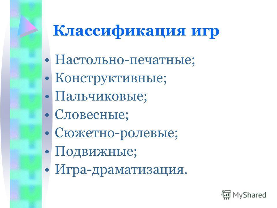 Классификация игр Настольно-печатные; Конструктивные; Пальчиковые; Словесные; Сюжетно-ролевые; Подвижные; Игра-драматизация.