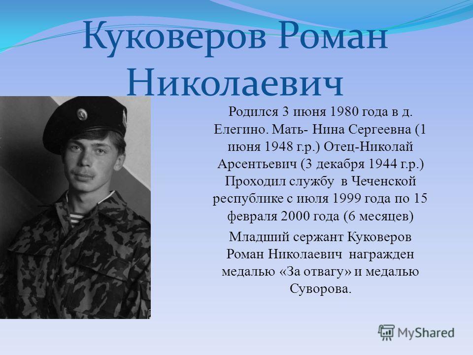 Куковеров Роман Николаевич Родился 3 июня 1980 года в д. Елегино. Мать- Нина Сергеевна (1 июня 1948 г.р.) Отец-Николай Арсентьевич (3 декабря 1944 г.р.) Проходил службу в Чеченской республике с июля 1999 года по 15 февраля 2000 года (6 месяцев) Младш