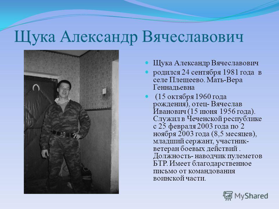 Щука Александр Вячеславович родился 24 сентября 1981 года в селе Плещеево. Мать-Вера Геннадьевна (15 октября 1960 года рождения), отец- Вячеслав Иванович (15 июня 1956 года). Служил в Чеченской республике с 25 февраля 2003 года по 2 ноября 2003 года