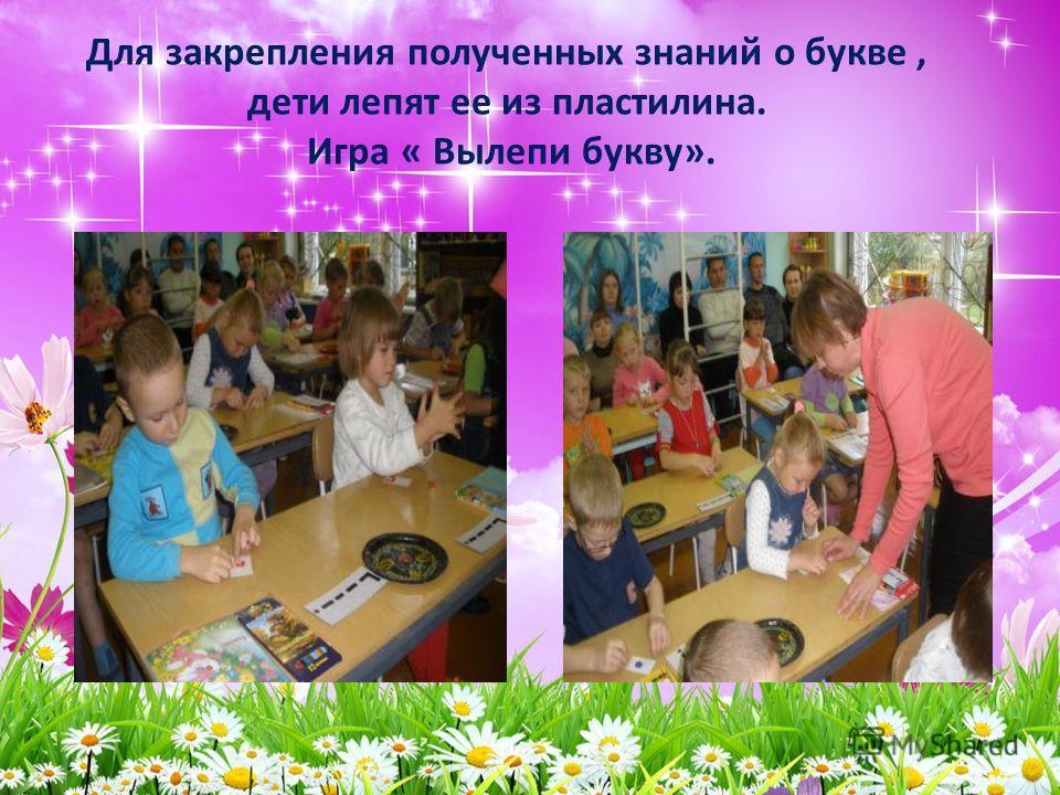 Для закрепления полученных знаний о букве, дети лепят ее из пластилина. Игра « Вылепи букву».