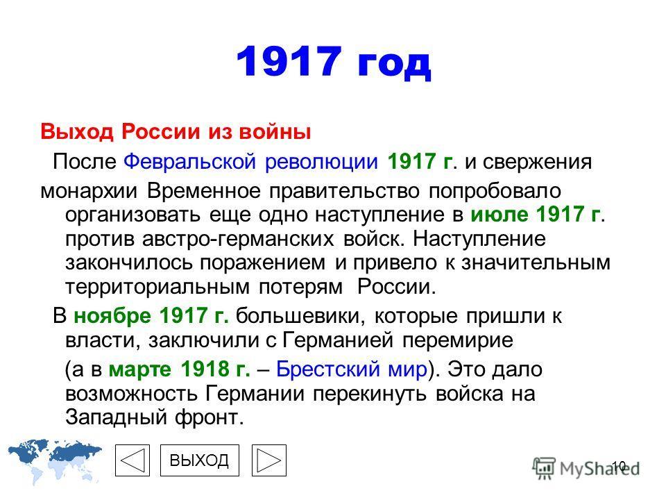 10 Выход России из войны После Февральской революции 1917 г. и свержения монархии Временное правительство попробовало организовать еще одно наступление в июле 1917 г. против австро-германских войск. Наступление закончилось поражением и привело к знач