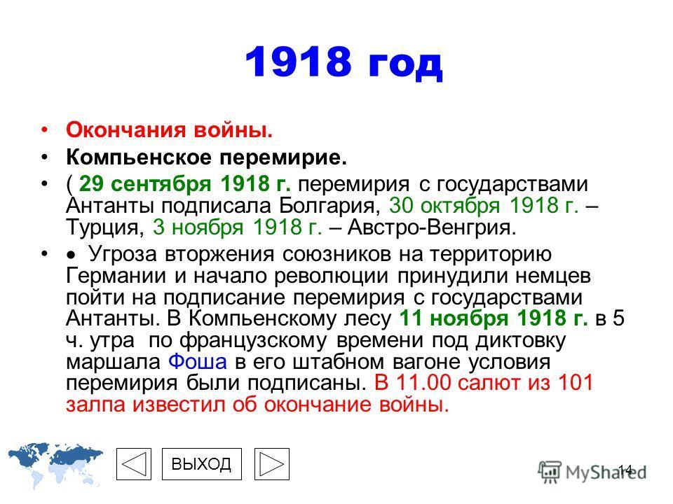 14 1918 год Окончания войны. Компьенское перемирие. ( 29 сентября 1918 г. перемирия с государствами Антанты подписала Болгария, 30 октября 1918 г. – Турция, 3 ноября 1918 г. – Австро-Венгрия. Угроза вторжения союзников на территорию Германии и начало