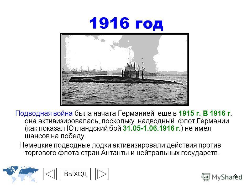 9 1916 год Подводная война была начата Германией еще в 1915 г. В 1916 г. она активизировалась, поскольку надводный флот Германии (как показал Ютландский бой 31.05-1.06.1916 г.) не имел шансов на победу. Немецкие подводные лодки активизировали действи