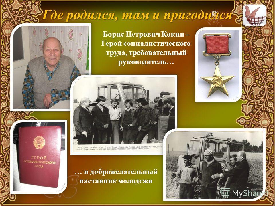 Где родился, там и пригодился Борис Петрович Кокин – Герой социалистического труда, требовательный руководитель… … и доброжелательный наставник молодежи