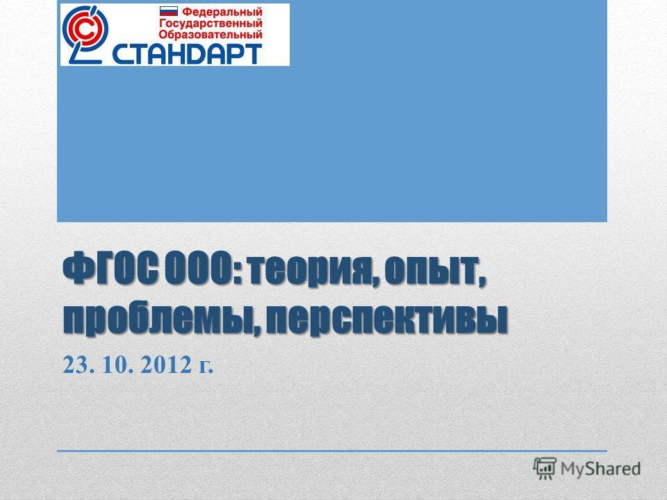 ФГОС ООО: теория, опыт, проблемы, перспективы 23. 10. 2012 г.