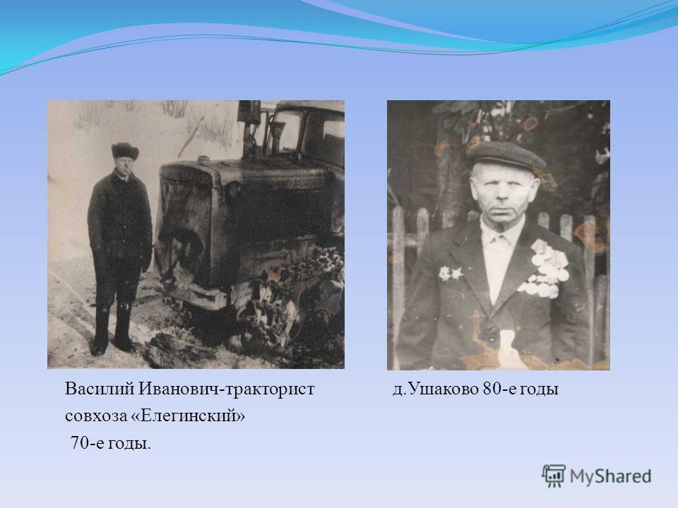 Василий Иванович-тракторист д.Ушаково 80-е годы совхоза «Елегинский» 70-е годы.