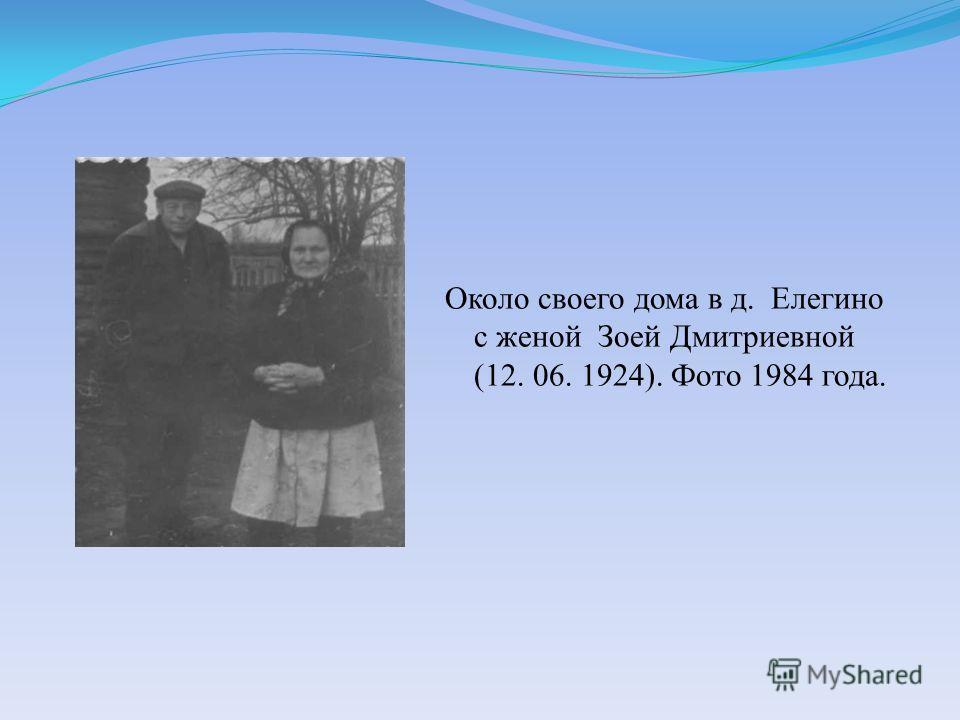 Около своего дома в д. Елегино с женой Зоей Дмитриевной (12. 06. 1924). Фото 1984 года.