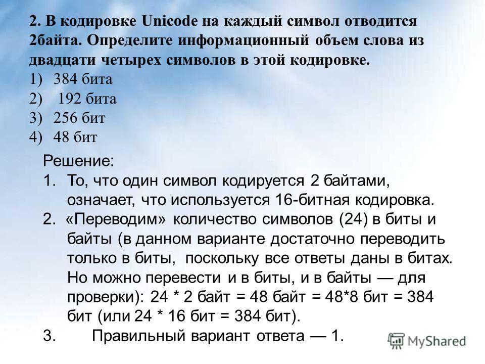 2. В кодировке Unicode на каждый символ отводится 2байта. Определите информационный объем слова из двадцати четырех символов в этой кодировке. 1)384 бита 2) 192 бита 3)256 бит 4)48 бит Решение: 1.То, что один символ кодируется 2 байтами, означает, чт
